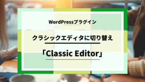【Wordpress】クラシックエディタに切り替えできるプラグイン